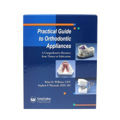 Great Lakes Practical Guide to Orthodontic Appliances: Brian D. Willison, CDT - Stephen P. Warunek, DDS, MS